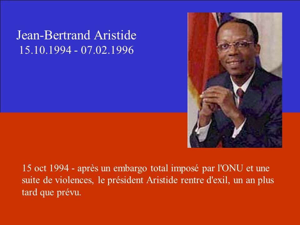 Jean-Bertrand Aristide 15.10.1994 - 07.02.1996 15 oct 1994 - après un embargo total imposé par l'ONU et une suite de violences, le président Aristide