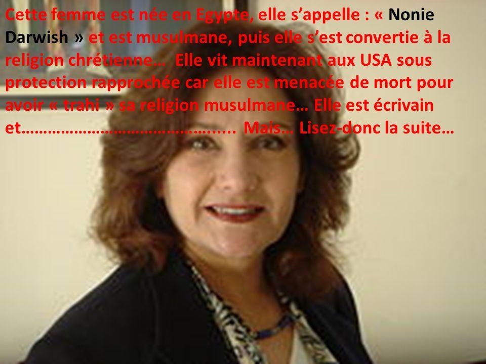 Cette femme est née en Egypte, elle sappelle : « Nonie Darwish » et est musulmane, puis elle sest convertie à la religion chrétienne… Elle vit maintenant aux USA sous protection rapprochée car elle est menacée de mort pour avoir « trahi » sa religion musulmane… Elle est écrivain et……………………………………......