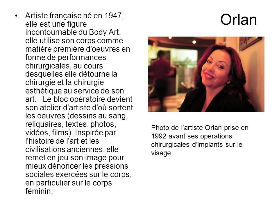Orlan Artiste française né en 1947, elle est une figure incontournable du Body Art, elle utilise son corps comme matière première d'oeuvres en forme d