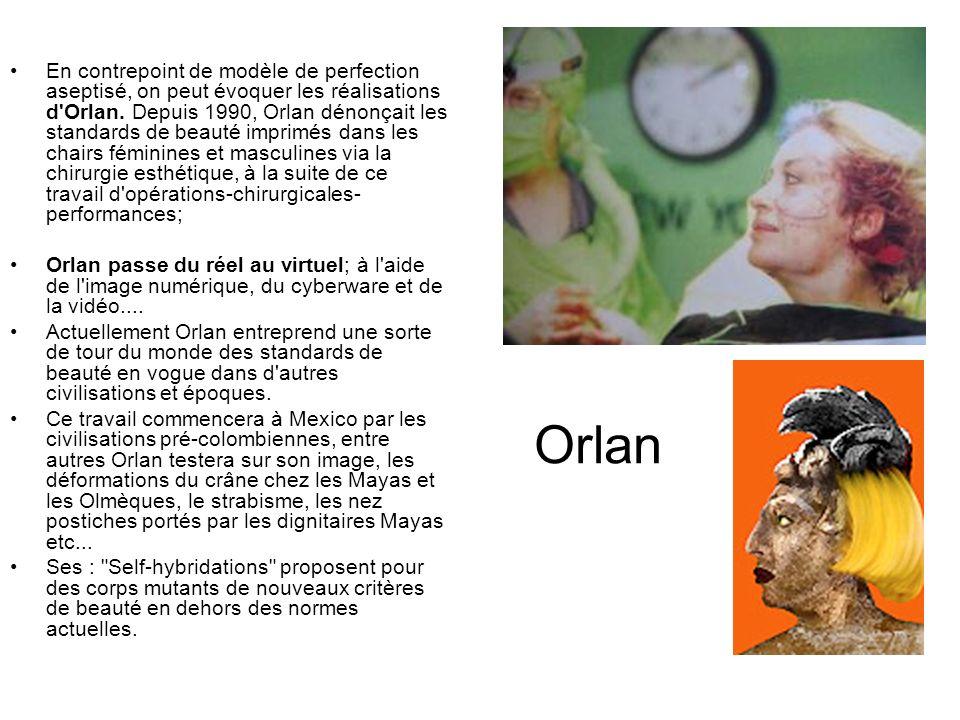 Orlan En contrepoint de modèle de perfection aseptisé, on peut évoquer les réalisations d'Orlan. Depuis 1990, Orlan dénonçait les standards de beauté