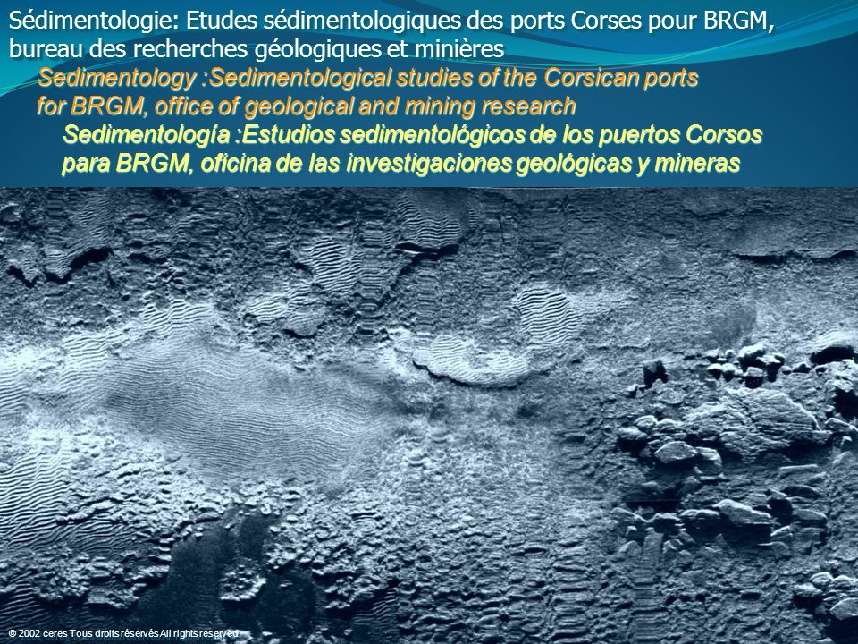 Sédimentologie: Etudes sédimentologiques des ports Corses pour BRGM, bureau des recherches géologiques et minières Sedimentology :Sedimentological studies of the Corsican ports Sedimentology :Sedimentological studies of the Corsican ports for BRGM, office of geological and mining research for BRGM, office of geological and mining research Sedimentología :Estudios sedimentológicos de los puertos Corsos Sedimentología :Estudios sedimentológicos de los puertos Corsos para BRGM, oficina de las investigaciones geológicas y mineras para BRGM, oficina de las investigaciones geológicas y mineras Sédimentologie: Etudes sédimentologiques des ports Corses pour BRGM, bureau des recherches géologiques et minières Sedimentology :Sedimentological studies of the Corsican ports Sedimentology :Sedimentological studies of the Corsican ports for BRGM, office of geological and mining research for BRGM, office of geological and mining research Sedimentología :Estudios sedimentológicos de los puertos Corsos Sedimentología :Estudios sedimentológicos de los puertos Corsos para BRGM, oficina de las investigaciones geológicas y mineras para BRGM, oficina de las investigaciones geológicas y mineras © 2002 ceres Tous droits réservés All rights reserved