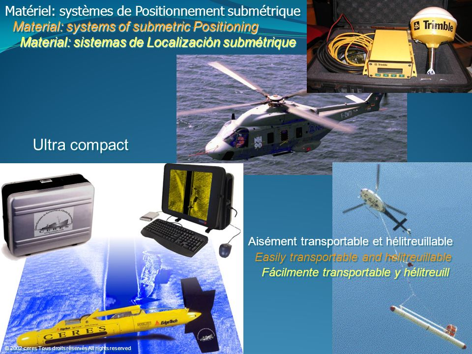 Matériel: systèmes de Positionnement submétrique Material: systems of submetric Positioning Material: systems of submetric Positioning Material: sistemas de Localización submétrique Material: sistemas de Localización submétrique Matériel: systèmes de Positionnement submétrique Material: systems of submetric Positioning Material: systems of submetric Positioning Material: sistemas de Localización submétrique Material: sistemas de Localización submétrique Ultra compact Aisément transportable et hélitreuillable Easily transportable and helitreuillable Fácilmente transportable y hélitreuill Aisément transportable et hélitreuillable Easily transportable and helitreuillable Fácilmente transportable y hélitreuill © 2002 ceres Tous droits réservés All rights reserved