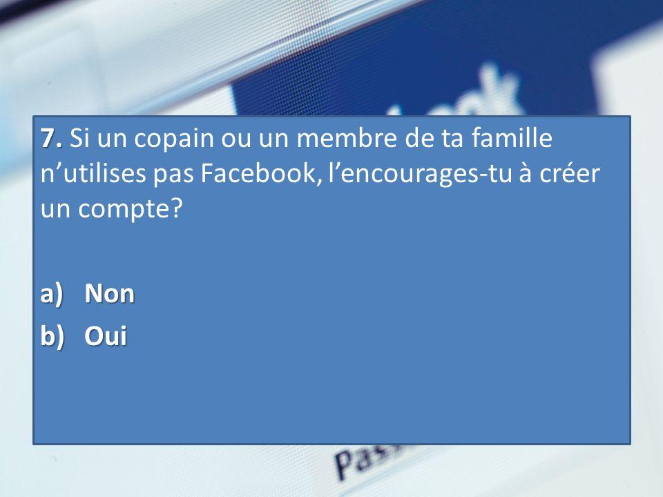 7. 7. Si un copain ou un membre de ta famille nutilises pas Facebook, lencourages-tu à créer un compte? a) Non b) Oui