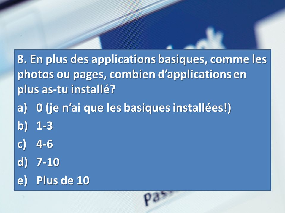 8. En plus des applications basiques, comme les photos ou pages, combien dapplications en plus as-tu installé? a) 0 (je nai que les basiques installée