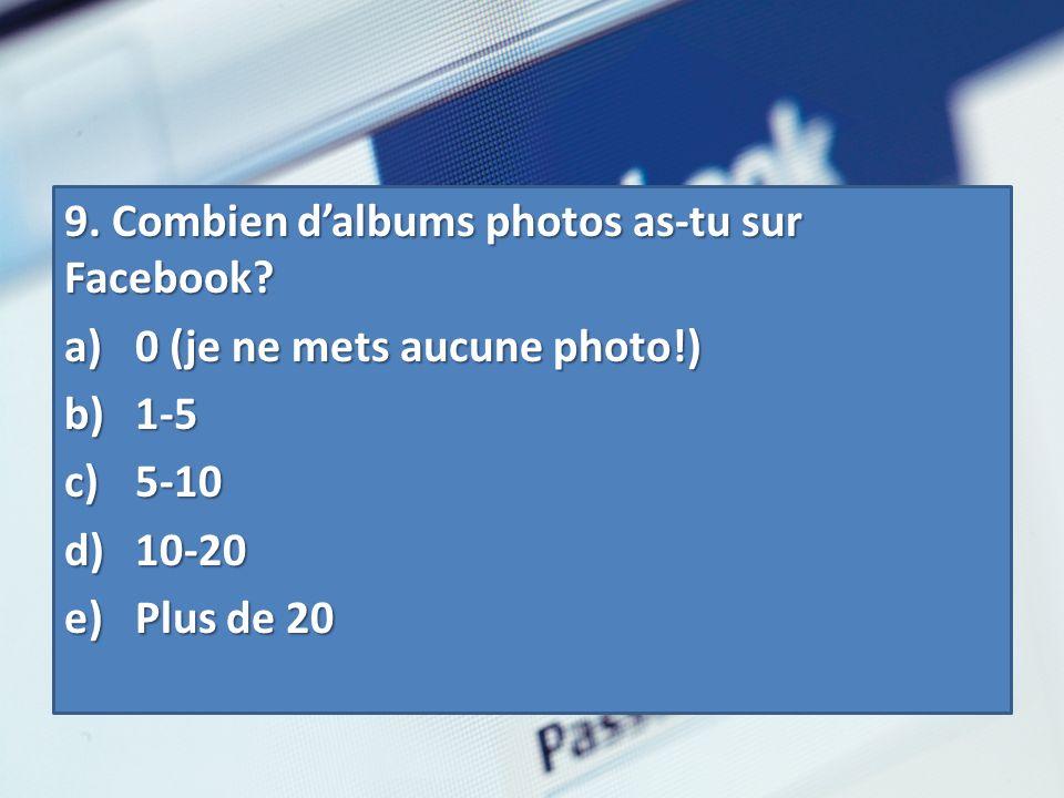 9. Combien dalbums photos as-tu sur Facebook? a) 0 (je ne mets aucune photo!) b) 1-5 c) 5-10 d) 10-20 e) Plus de 20