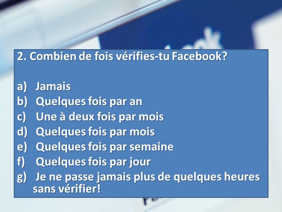2. Combien de fois vérifies-tu Facebook? a) Jamais b) Quelques fois par an c) Une à deux fois par mois d) Quelques fois par mois e) Quelques fois par