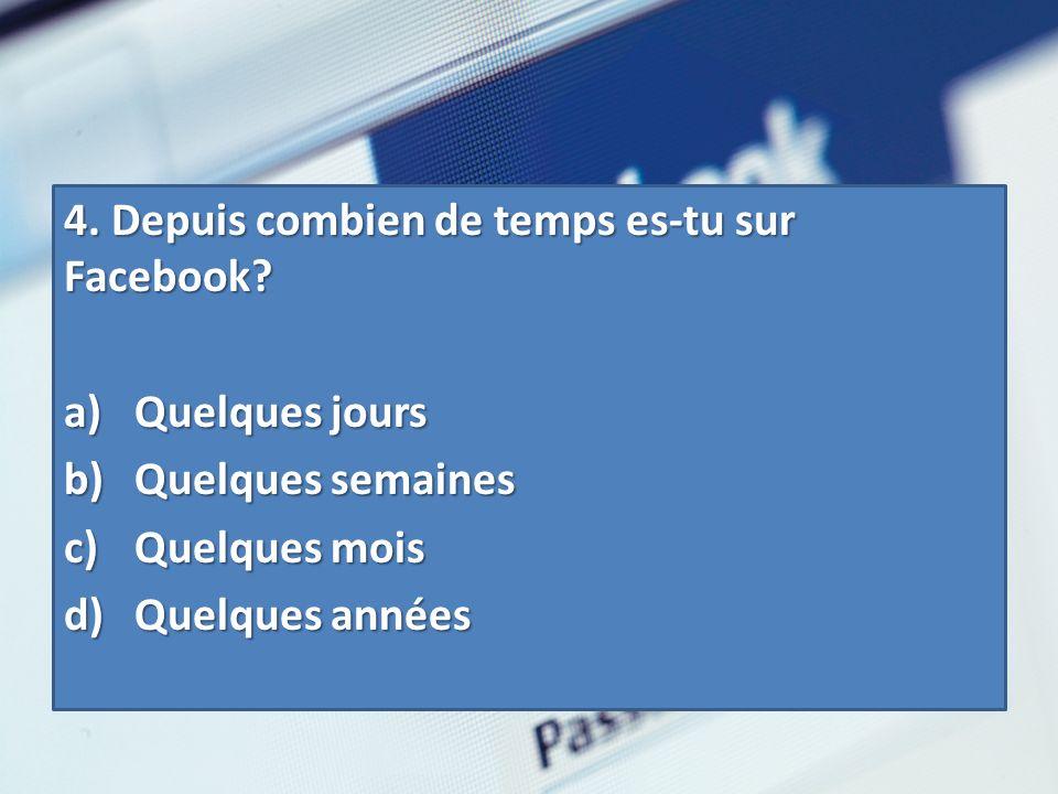 4.Depuis combien de temps es-tu sur Facebook? 4. Depuis combien de temps es-tu sur Facebook? a) Quelques jours b) Quelques semaines c) Quelques mois d