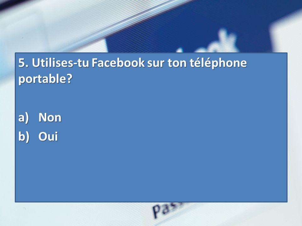 5. Utilises-tu Facebook sur ton téléphone portable? a) Non b) Oui