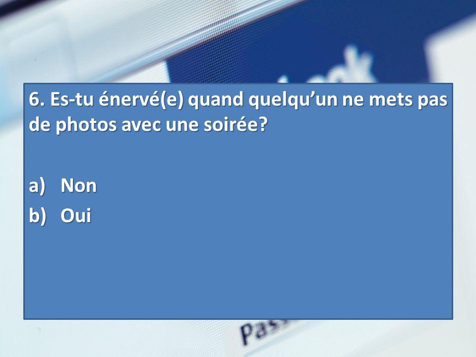 6. Es-tu énervé(e) quand quelquun ne mets pas de photos avec une soirée? a) Non b) Oui