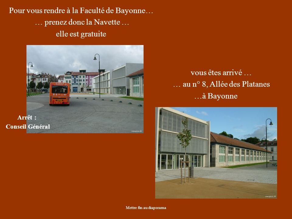 Mettre fin au diaporama Pour vous rendre à la Faculté de Bayonne… … prenez donc la Navette … elle est gratuite Arrêt : Conseil Général vous êtes arrivé … … au n° 8, Allée des Platanes …à Bayonne