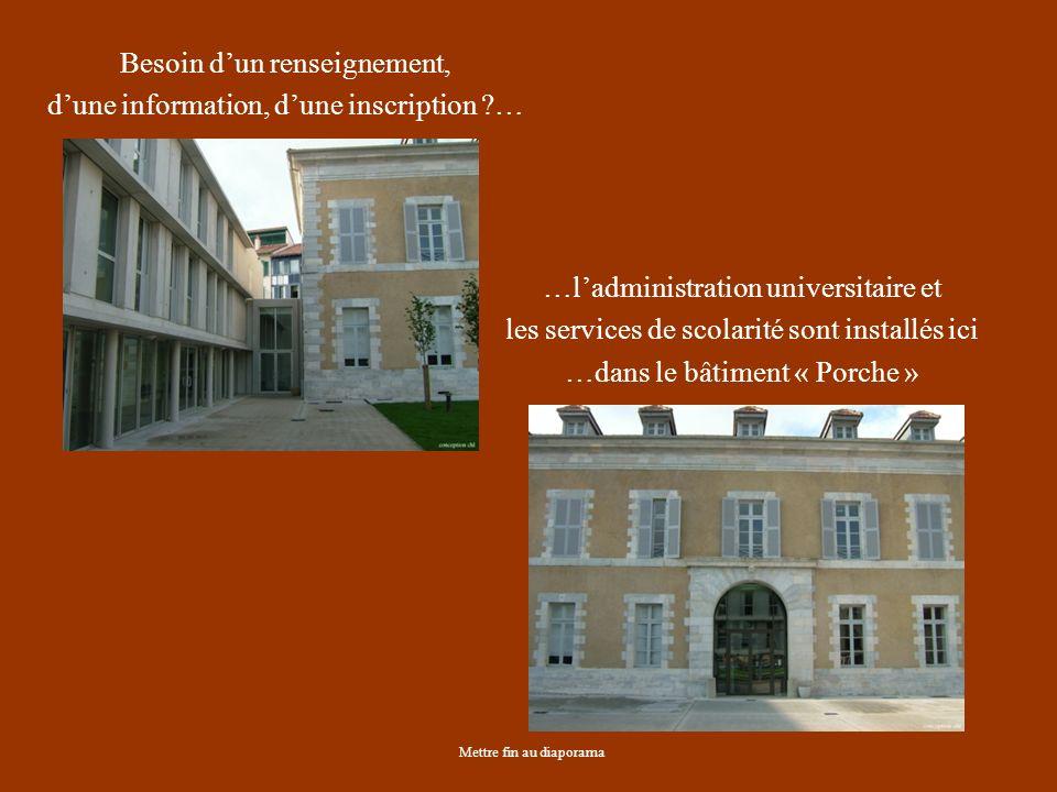 Mettre fin au diaporama Besoin dun renseignement, dune information, dune inscription … …ladministration universitaire et les services de scolarité sont installés ici …dans le bâtiment « Porche »