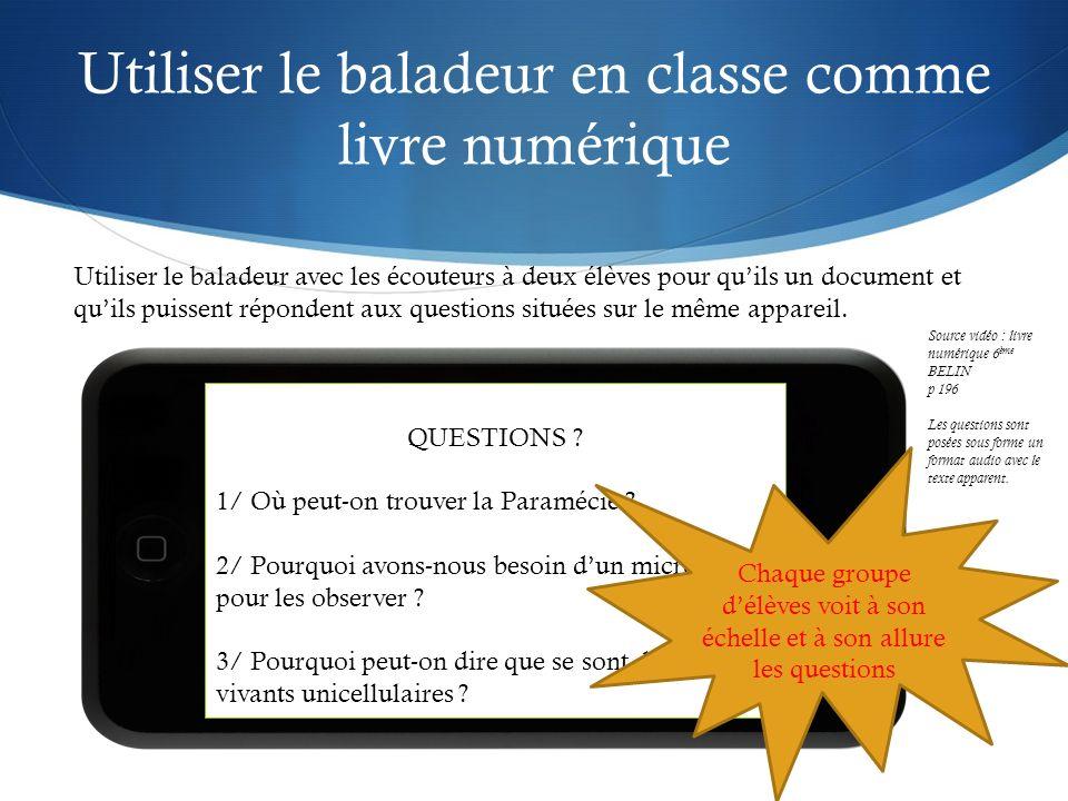 Utiliser le baladeur en classe comme livre numérique Utiliser le baladeur avec les écouteurs à deux élèves pour quils un document et quils puissent répondent aux questions situées sur le même appareil.