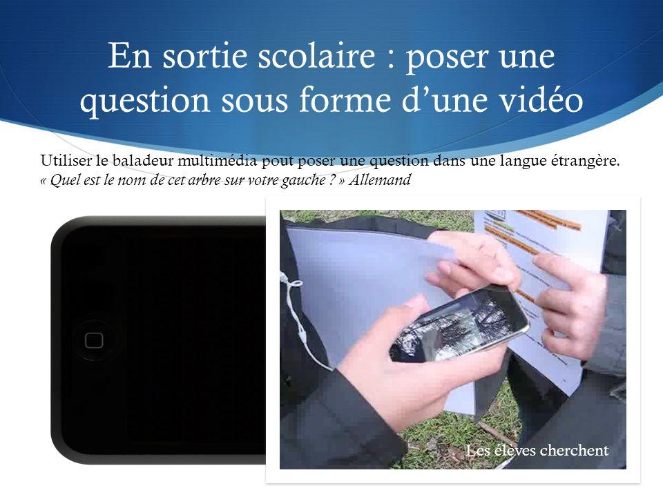 En sortie scolaire : poser une question sous forme dune vidéo Utiliser le baladeur multimédia pout poser une question dans une langue étrangère.