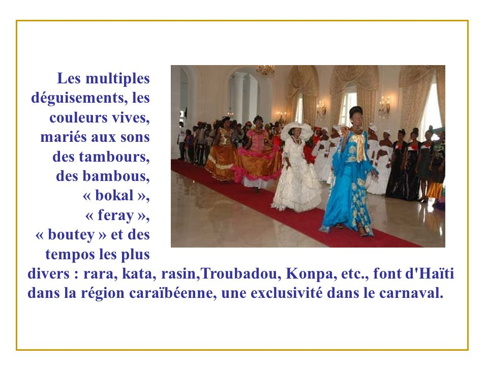 Les multiples déguisements, les couleurs vives, mariés aux sons des tambours, des bambous, « bokal », « feray », « boutey » et des tempos les plus divers : rara, kata, rasin,Troubadou, Konpa, etc., font d Haïti dans la région caraïbéenne, une exclusivité dans le carnaval.