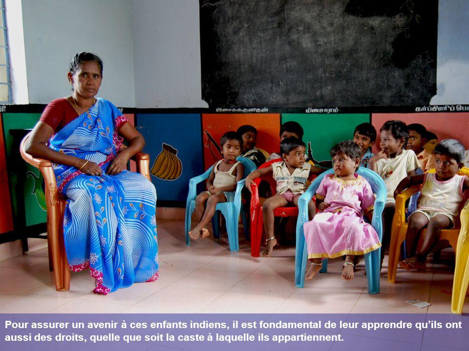 Pour assurer un avenir à ces enfants indiens, il est fondamental de leur apprendre quils ont aussi des droits, quelle que soit la caste à laquelle ils appartiennent.