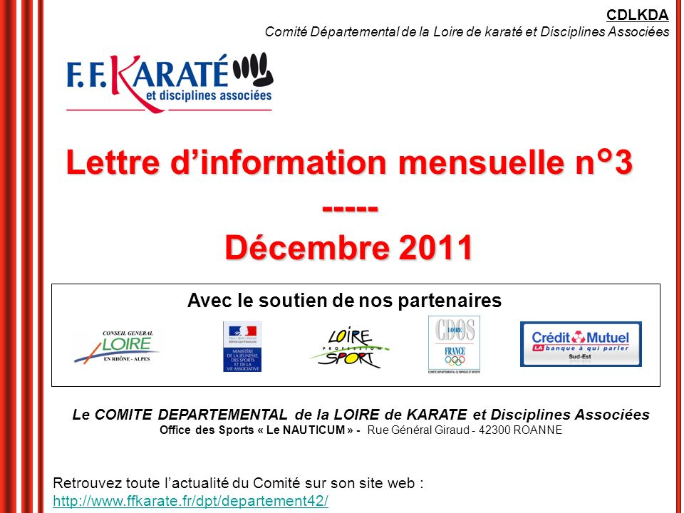 Lettre dinformation mensuelle n°3 ----- Décembre 2011 Avec le soutien de nos partenaires CDLKDA Comité Départemental de la Loire de karaté et Disciplines Associées Le COMITE DEPARTEMENTAL de la LOIRE de KARATE et Disciplines Associées Office des Sports « Le NAUTICUM » - Rue Général Giraud - 42300 ROANNE Retrouvez toute lactualité du Comité sur son site web : http://www.ffkarate.fr/dpt/departement42/