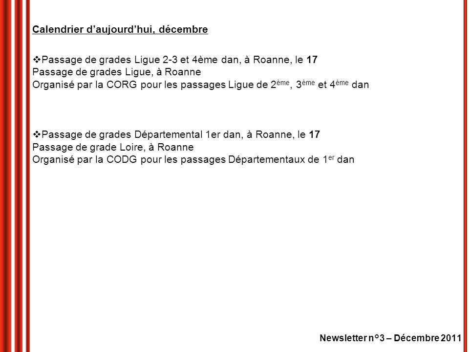 Newsletter n°3 – Décembre 2011 Calendrier daujourdhui, décembre Passage de grades Ligue 2-3 et 4ème dan, à Roanne, le 17 Passage de grades Ligue, à Roanne Organisé par la CORG pour les passages Ligue de 2 ème, 3 ème et 4 ème dan Passage de grades Départemental 1er dan, à Roanne, le 17 Passage de grade Loire, à Roanne Organisé par la CODG pour les passages Départementaux de 1 er dan