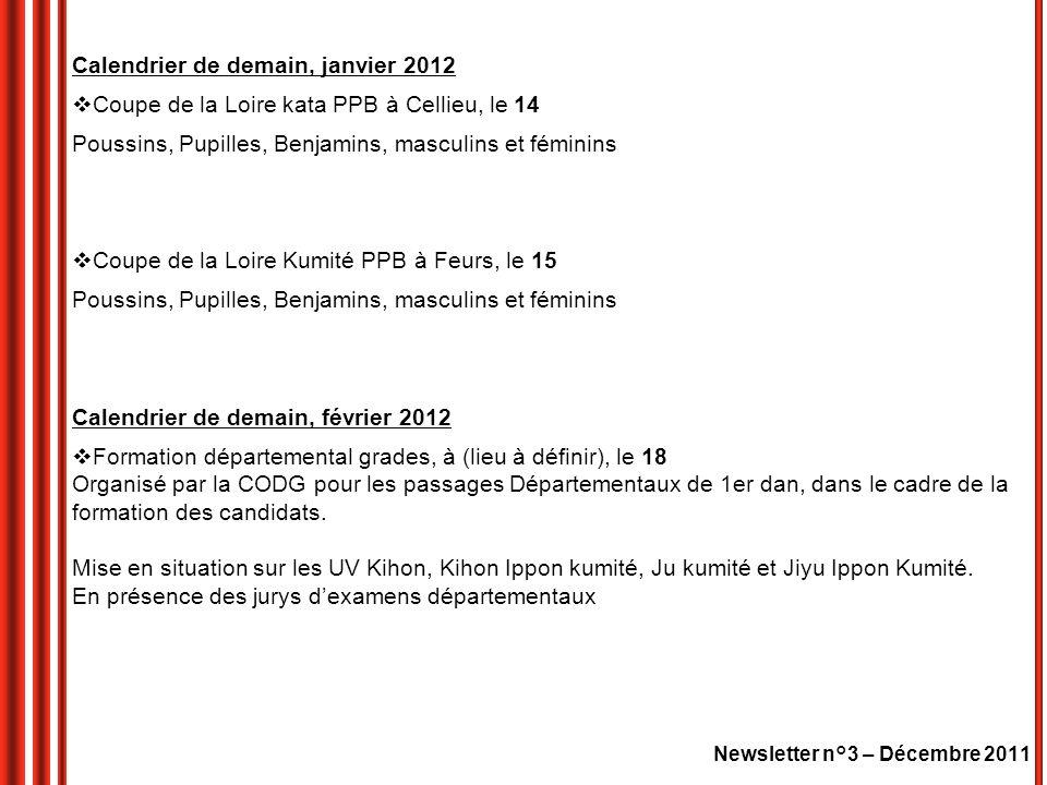 Calendrier de demain, janvier 2012 Coupe de la Loire kata PPB à Cellieu, le 14 Poussins, Pupilles, Benjamins, masculins et féminins Coupe de la Loire Kumité PPB à Feurs, le 15 Poussins, Pupilles, Benjamins, masculins et féminins Calendrier de demain, février 2012 Formation départemental grades, à (lieu à définir), le 18 Organisé par la CODG pour les passages Départementaux de 1er dan, dans le cadre de la formation des candidats.
