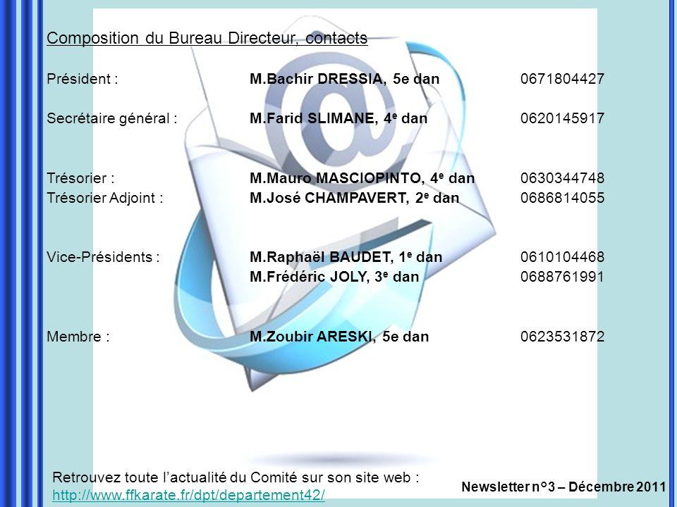 Newsletter n°3 – Décembre 2011 Composition du Bureau Directeur, contacts Président : M.Bachir DRESSIA, 5e dan0671804427 Secrétaire général :M.Farid SLIMANE, 4 e dan0620145917 Trésorier :M.Mauro MASCIOPINTO, 4 e dan0630344748 Trésorier Adjoint :M.José CHAMPAVERT, 2 e dan0686814055 Vice-Présidents :M.Raphaël BAUDET, 1 e dan0610104468 M.Frédéric JOLY, 3 e dan0688761991 Membre : M.Zoubir ARESKI, 5e dan0623531872 Retrouvez toute lactualité du Comité sur son site web : http://www.ffkarate.fr/dpt/departement42/