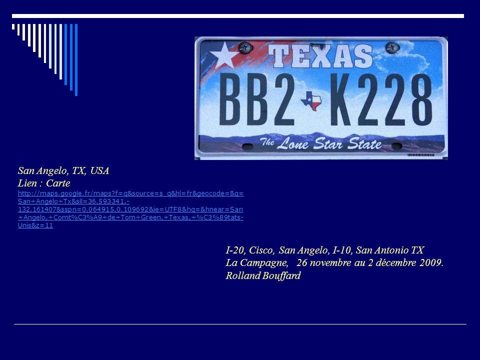 San Angelo, TX, USA Lien : Carte http://maps.google.fr/maps f=q&source=s_q&hl=fr&geocode=&q= San+Angelo+Tx&sll=36.593341,- 132.161407&sspn=0.064915,0.109692&ie=UTF8&hq=&hnear=San +Angelo,+Comt%C3%A9+de+Tom+Green,+Texas,+%C3%89tats- Unis&z=11 http://maps.google.fr/maps f=q&source=s_q&hl=fr&geocode=&q= San+Angelo+Tx&sll=36.593341,- 132.161407&sspn=0.064915,0.109692&ie=UTF8&hq=&hnear=San +Angelo,+Comt%C3%A9+de+Tom+Green,+Texas,+%C3%89tats- Unis&z=11 I-20, Cisco, San Angelo, I-10, San Antonio TX La Campagne, 26 novembre au 2 décembre 2009.