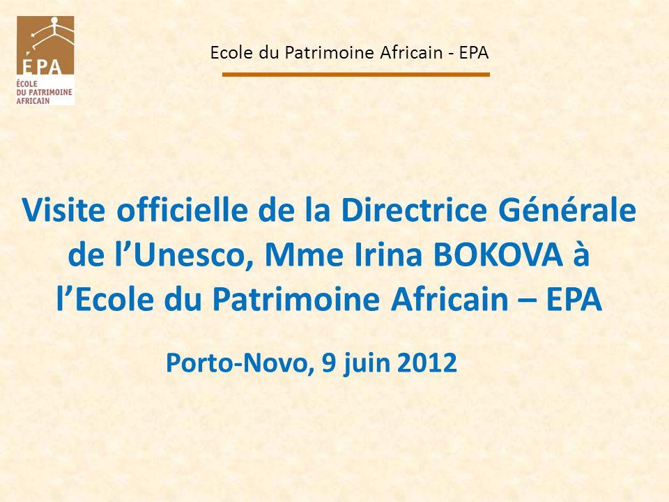 Visite officielle de la Directrice Générale de lUnesco, Mme Irina BOKOVA à lEcole du Patrimoine Africain – EPA Ecole du Patrimoine Africain - EPA Port