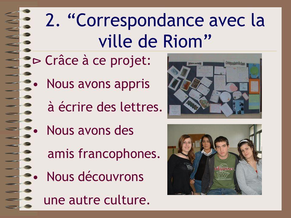 2. Correspondance avec la ville de Riom Crâce à ce projet: Nous avons appris à écrire des lettres. Nous avons des amis francophones. Nous découvrons u