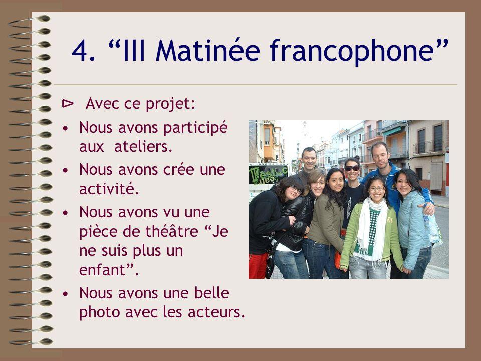 4. III Matinée francophone Avec ce projet: Nous avons participé aux ateliers. Nous avons crée une activité. Nous avons vu une pièce de théâtre Je ne s