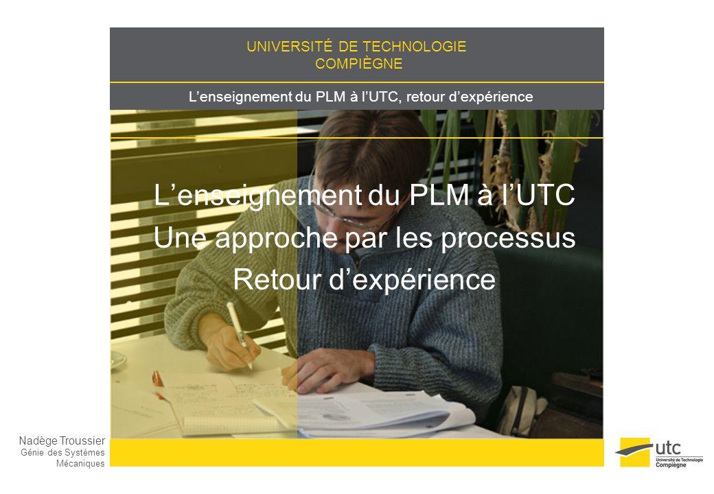 UNIVERSITÉ DE TECHNOLOGIE COMPIÈGNE Lenseignement du PLM à lUTC, retour dexpérience Lenseignement du PLM à lUTC Une approche par les processus Retour