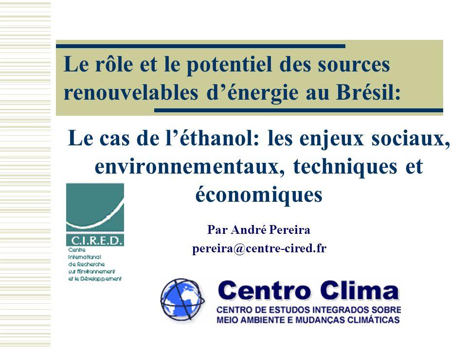 Le cas de léthanol: les enjeux sociaux, environnementaux, techniques et économiques Par André Pereira pereira@centre-cired.fr Le rôle et le potentiel des sources renouvelables dénergie au Brésil: