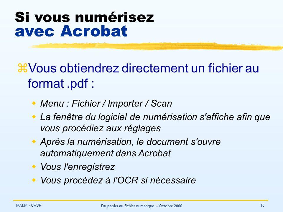 IAM.M - CRSP Du papier au fichier numérique – Octobre 2000 10 Si vous numérisez avec Acrobat zVous obtiendrez directement un fichier au format.pdf : wMenu : Fichier / Importer / Scan wLa fenêtre du logiciel de numérisation s affiche afin que vous procédiez aux réglages wAprès la numérisation, le document s ouvre automatiquement dans Acrobat wVous l enregistrez wVous procédez à l OCR si nécessaire