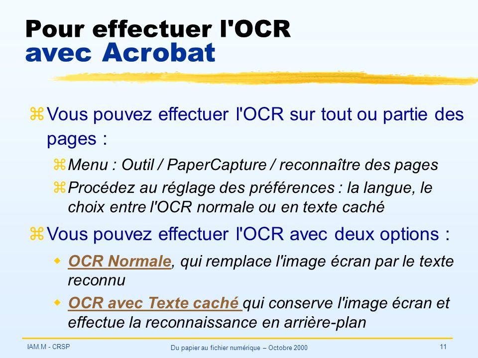 IAM.M - CRSP Du papier au fichier numérique – Octobre 2000 11 Pour effectuer l OCR avec Acrobat zVous pouvez effectuer l OCR sur tout ou partie des pages : zMenu : Outil / PaperCapture / reconnaître des pages zProcédez au réglage des préférences : la langue, le choix entre l OCR normale ou en texte caché zVous pouvez effectuer l OCR avec deux options : wOCR Normale, qui remplace l image écran par le texte reconnuOCR Normale wOCR avec Texte caché qui conserve l image écran et effectue la reconnaissance en arrière-planOCR avec Texte caché