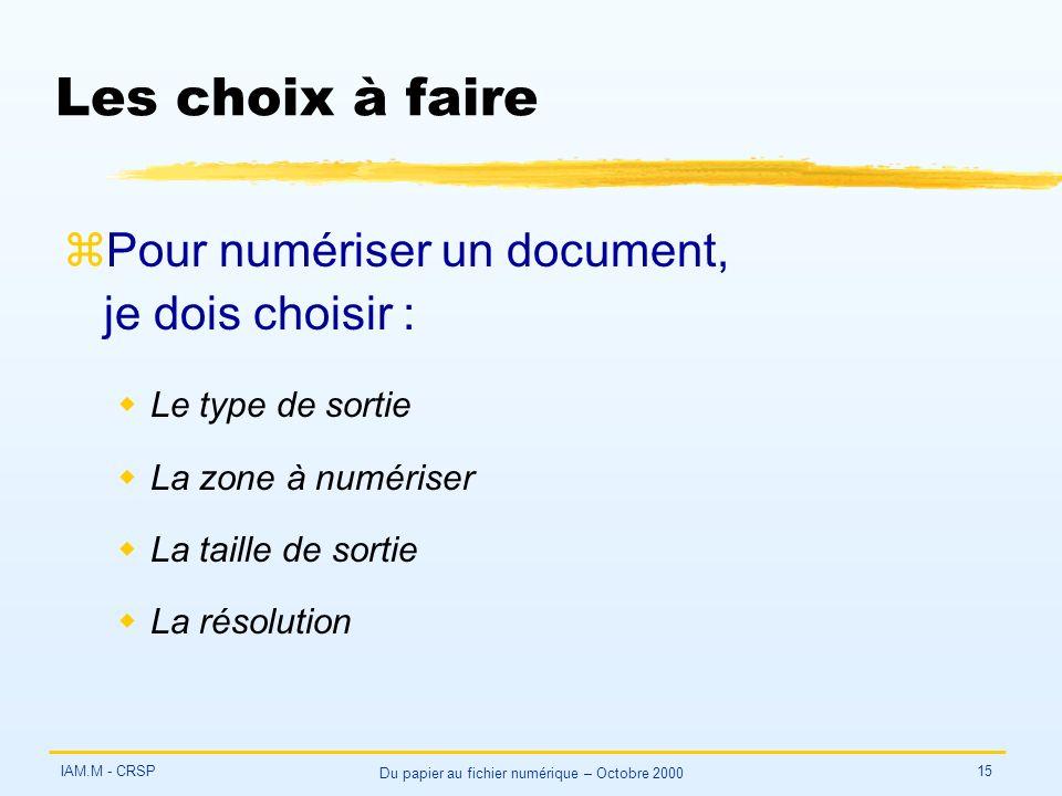 IAM.M - CRSP Du papier au fichier numérique – Octobre 2000 15 Les choix à faire zPour numériser un document, je dois choisir : wLe type de sortie wLa zone à numériser wLa taille de sortie wLa résolution