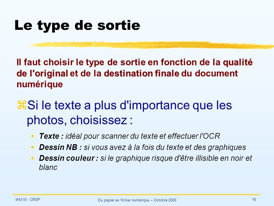 IAM.M - CRSP Du papier au fichier numérique – Octobre 2000 16 Le type de sortie zSi le texte a plus d importance que les photos, choisissez : wTexte : idéal pour scanner du texte et effectuer l OCR wDessin NB : si vous avez à la fois du texte et des graphiques wDessin couleur : si le graphique risque d être illisible en noir et blanc qualité de l originaldestination finale Il faut choisir le type de sortie en fonction de la qualité de l original et de la destination finale du document numérique