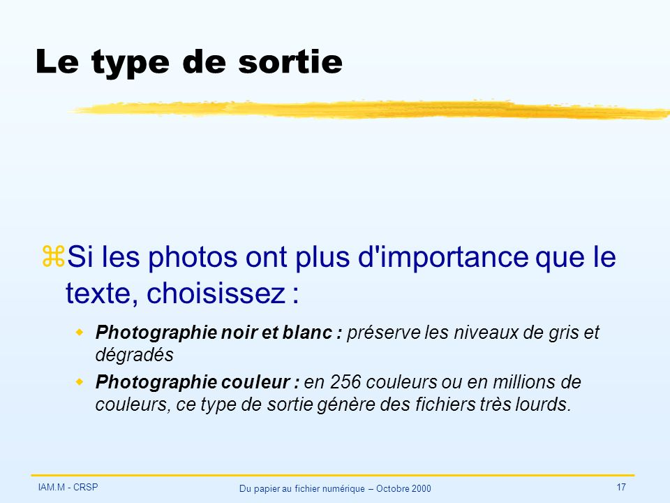 IAM.M - CRSP Du papier au fichier numérique – Octobre 2000 17 Le type de sortie zSi les photos ont plus d importance que le texte, choisissez : wPhotographie noir et blanc : préserve les niveaux de gris et dégradés wPhotographie couleur : en 256 couleurs ou en millions de couleurs, ce type de sortie génère des fichiers très lourds.