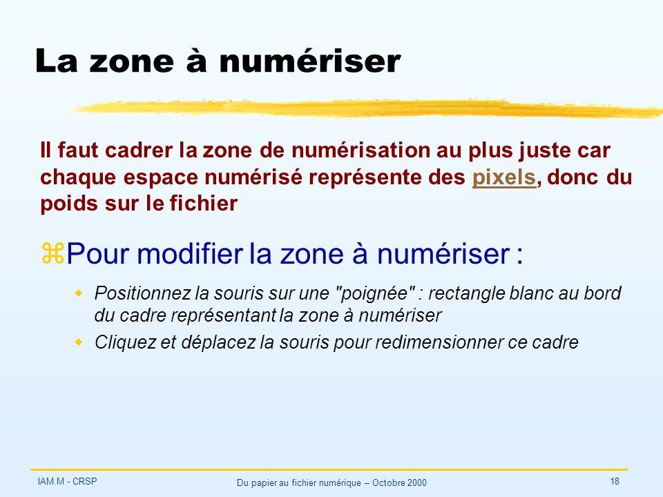 IAM.M - CRSP Du papier au fichier numérique – Octobre 2000 18 La zone à numériser zPour modifier la zone à numériser : wPositionnez la souris sur une poignée : rectangle blanc au bord du cadre représentant la zone à numériser wCliquez et déplacez la souris pour redimensionner ce cadre Il faut cadrer la zone de numérisation au plus juste car chaque espace numérisé représente des pixels, donc du poids sur le fichierpixels