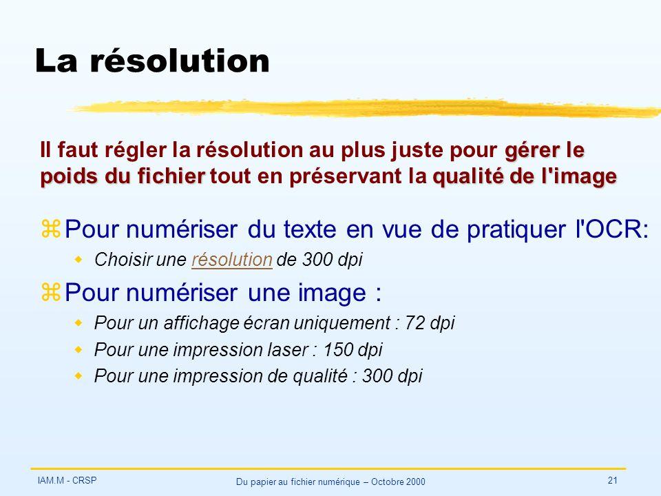 IAM.M - CRSP Du papier au fichier numérique – Octobre 2000 21 La résolution zPour numériser du texte en vue de pratiquer l OCR: wChoisir une résolution de 300 dpirésolution zPour numériser une image : wPour un affichage écran uniquement : 72 dpi wPour une impression laser : 150 dpi wPour une impression de qualité : 300 dpi gérer le poids du fichierqualité de l image Il faut régler la résolution au plus juste pour gérer le poids du fichier tout en préservant la qualité de l image
