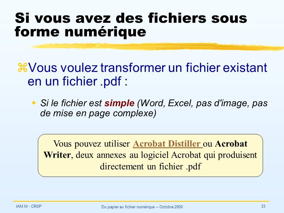 IAM.M - CRSP Du papier au fichier numérique – Octobre 2000 33 Si vous avez des fichiers sous forme numérique zVous voulez transformer un fichier existant en un fichier.pdf : wSi le fichier est simple (Word, Excel, pas d image, pas de mise en page complexe) Vous pouvez utiliser Acrobat Distiller ou Acrobat Writer, deux annexes au logiciel Acrobat qui produisent directement un fichier.pdfAcrobat Distiller