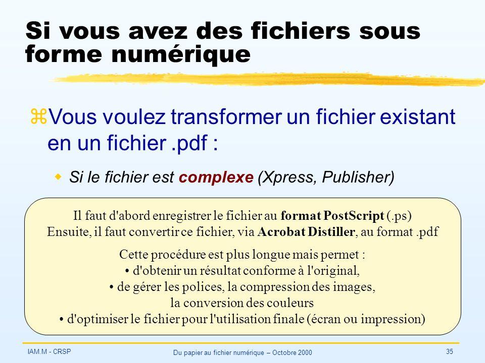 IAM.M - CRSP Du papier au fichier numérique – Octobre 2000 35 Si vous avez des fichiers sous forme numérique zVous voulez transformer un fichier existant en un fichier.pdf : wSi le fichier est complexe (Xpress, Publisher) Il faut d abord enregistrer le fichier au format PostScript (.ps) Ensuite, il faut convertir ce fichier, via Acrobat Distiller, au format.pdf Cette procédure est plus longue mais permet : d obtenir un résultat conforme à l original, de gérer les polices, la compression des images, la conversion des couleurs d optimiser le fichier pour l utilisation finale (écran ou impression)