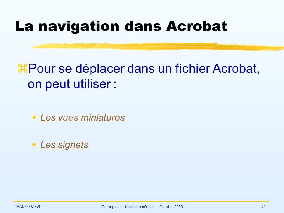 IAM.M - CRSP Du papier au fichier numérique – Octobre 2000 37 La navigation dans Acrobat zPour se déplacer dans un fichier Acrobat, on peut utiliser : wLes vues miniaturesLes vues miniatures wLes signetsLes signets