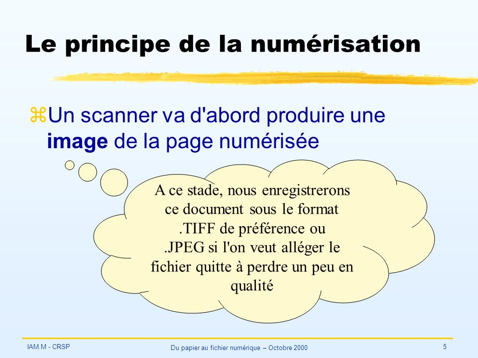 IAM.M - CRSP Du papier au fichier numérique – Octobre 2000 5 Le principe de la numérisation zUn scanner va d abord produire une image de la page numérisée A ce stade, nous enregistrerons ce document sous le format.TIFF de préférence ou.JPEG si l on veut alléger le fichier quitte à perdre un peu en qualité