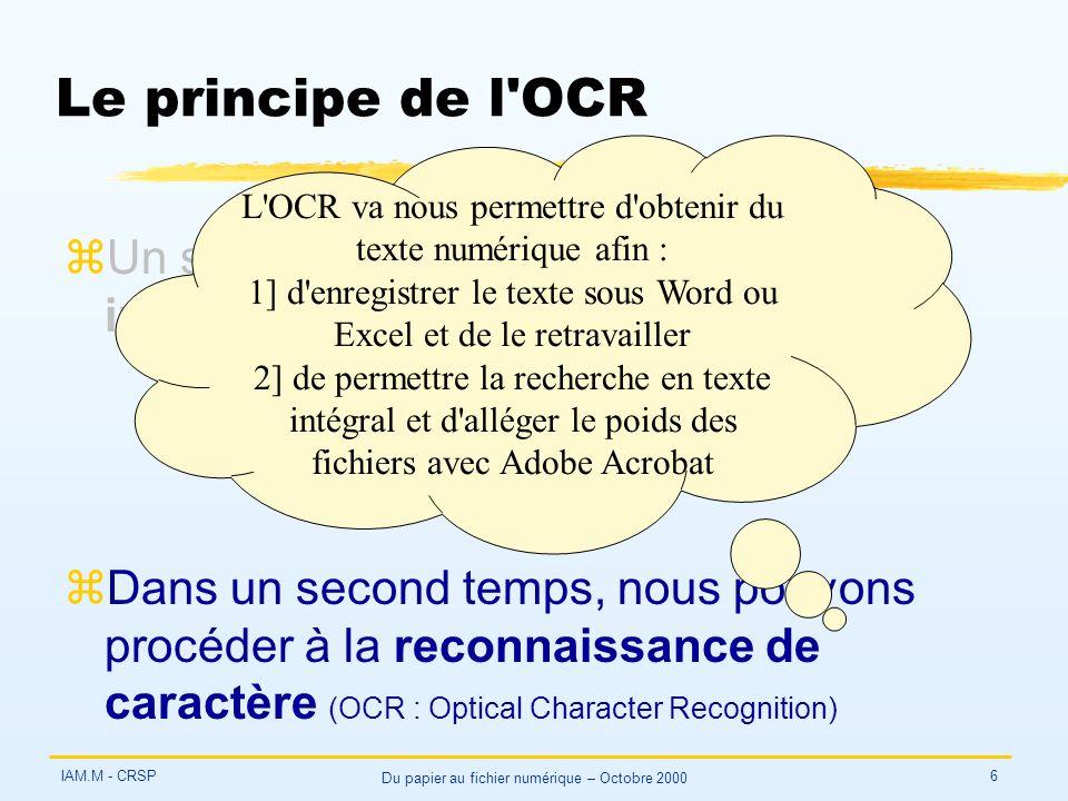 IAM.M - CRSP Du papier au fichier numérique – Octobre 2000 6 Le principe de l OCR zUn scanner va d abord produire une image de la page numérisée zDans un second temps, nous pouvons procéder à la reconnaissance de caractère (OCR : Optical Character Recognition) L OCR va nous permettre d obtenir du texte numérique afin : 1] d enregistrer le texte sous Word ou Excel et de le retravailler 2] de permettre la recherche en texte intégral et d alléger le poids des fichiers avec Adobe Acrobat