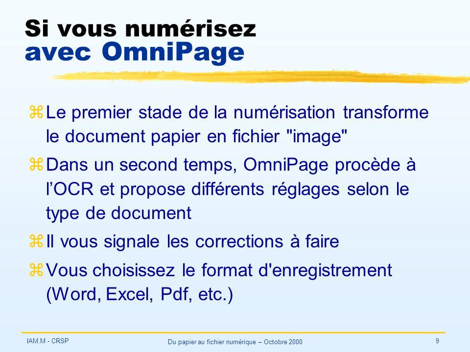 IAM.M - CRSP Du papier au fichier numérique – Octobre 2000 9 Si vous numérisez avec OmniPage zLe premier stade de la numérisation transforme le document papier en fichier image zDans un second temps, OmniPage procède à lOCR et propose différents réglages selon le type de document zIl vous signale les corrections à faire zVous choisissez le format d enregistrement (Word, Excel, Pdf, etc.)