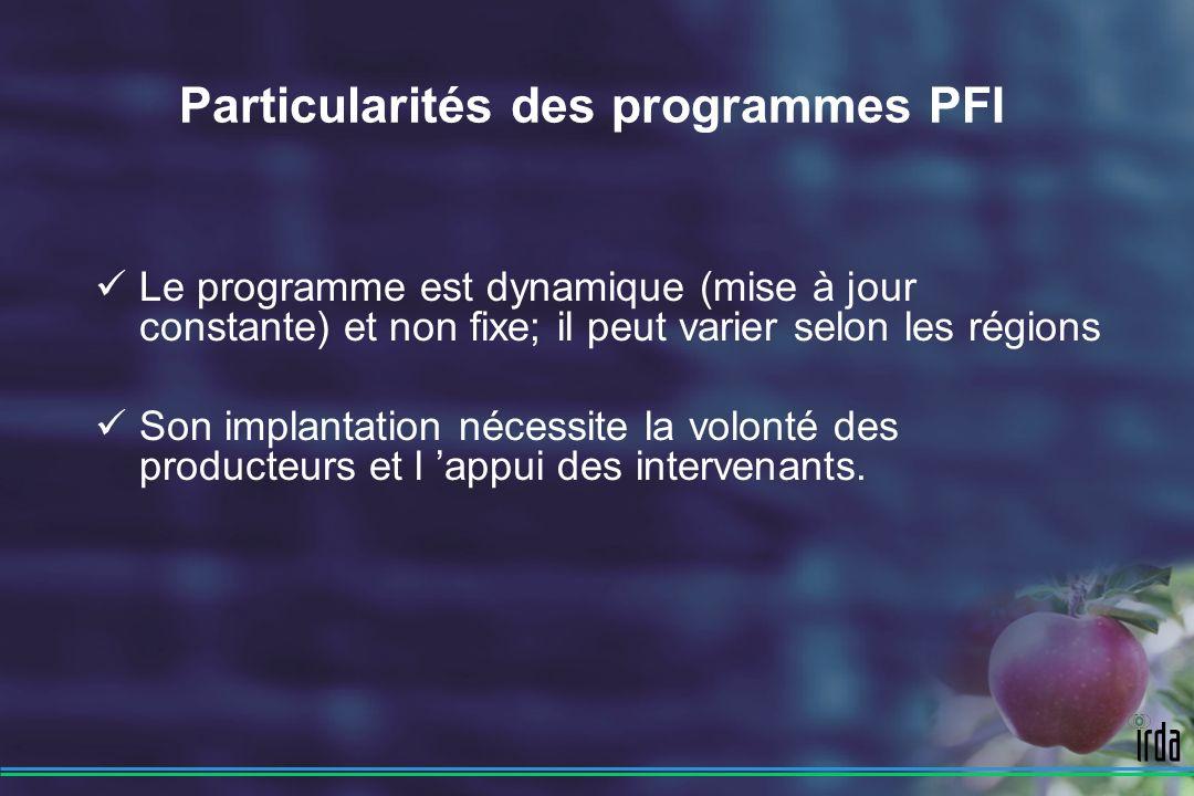 Particularités des programmes PFI Le programme est dynamique (mise à jour constante) et non fixe; il peut varier selon les régions Son implantation nécessite la volonté des producteurs et l appui des intervenants.