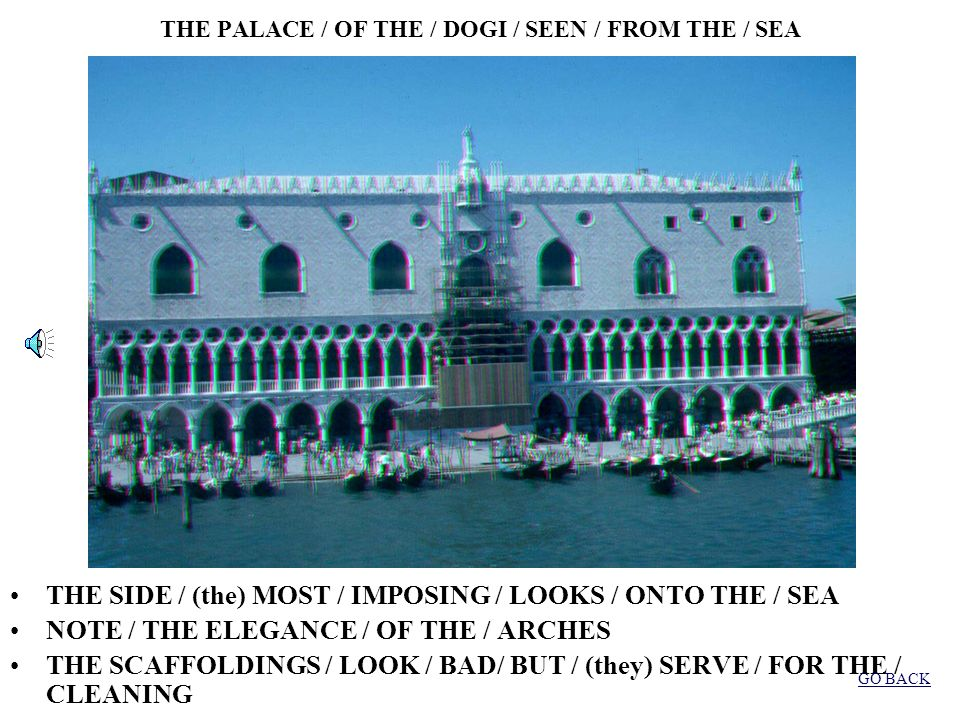 THE PALACE / OF THE / DOGI /SEEN / FROM THE / TOWER THE PALACE / LOOKS ONTO / SQUARE / SAN MARCO NOTE / THE EXQUISITE / INFLUENCE / BYZANTINE / AND ARAB THE PALACE / IS / CONNECTED /TO THE / BASILICA GO BACK