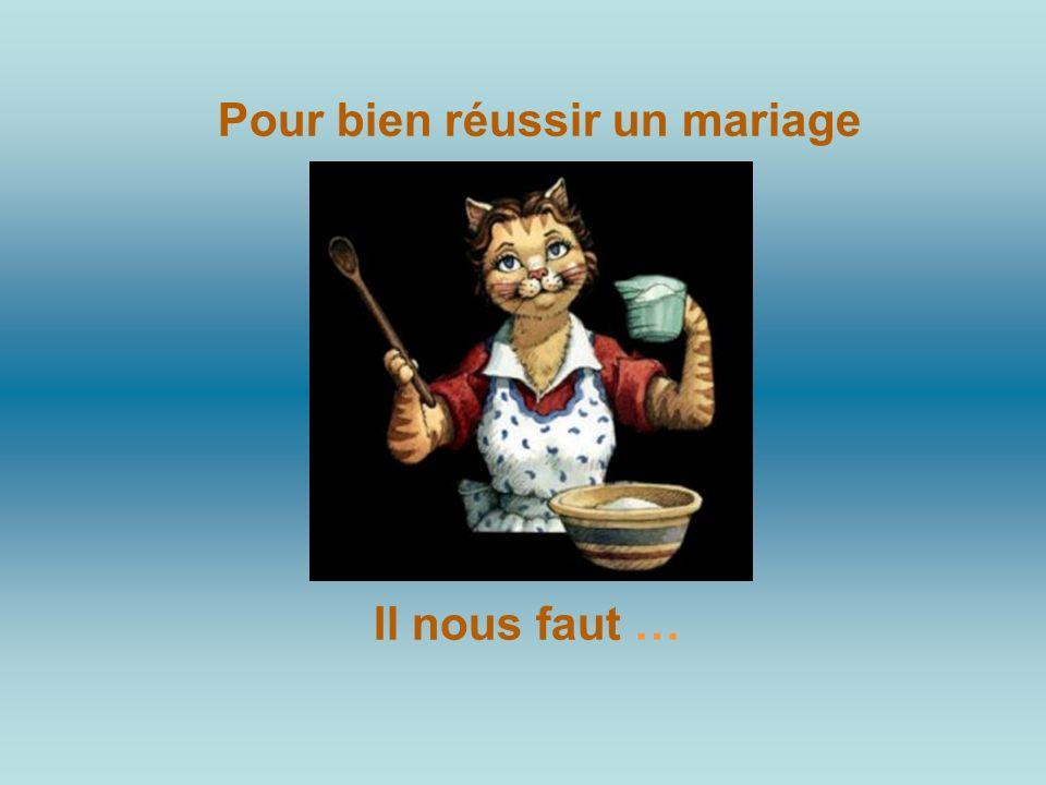 Pour bien réussir un mariage Il nous faut …