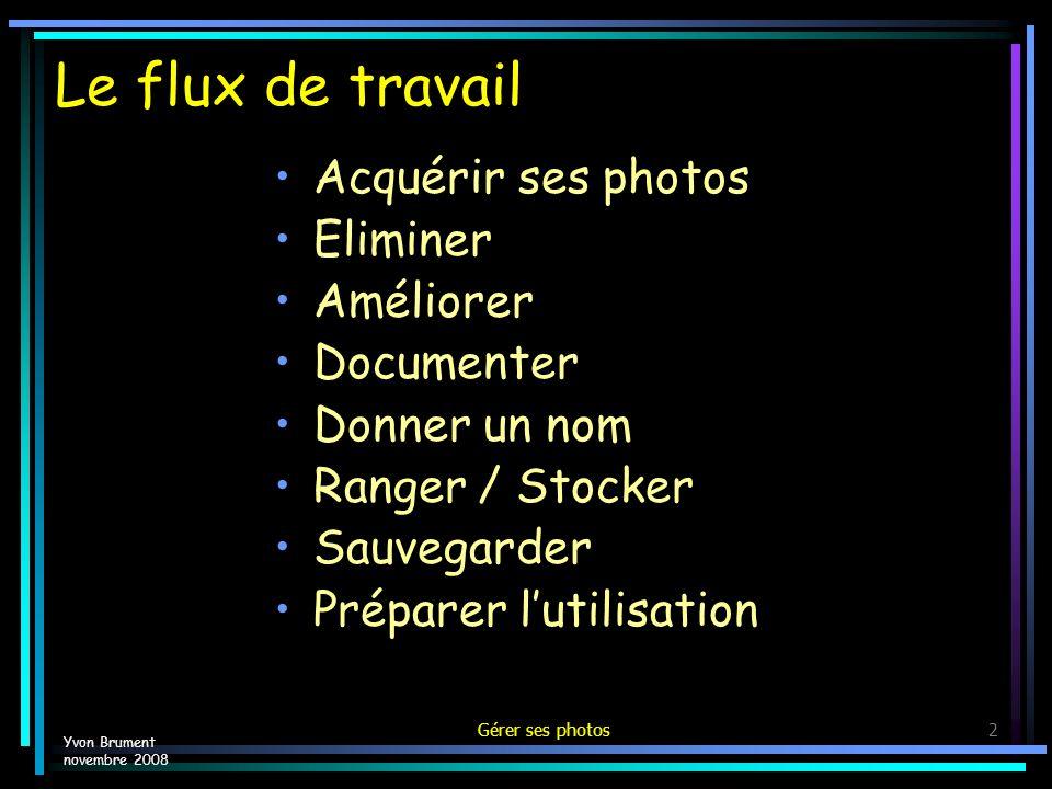 Gérer ses photos2 Le flux de travail Acquérir ses photos Eliminer Améliorer Documenter Donner un nom Ranger / Stocker Sauvegarder Préparer lutilisation Yvon Brument novembre 2008