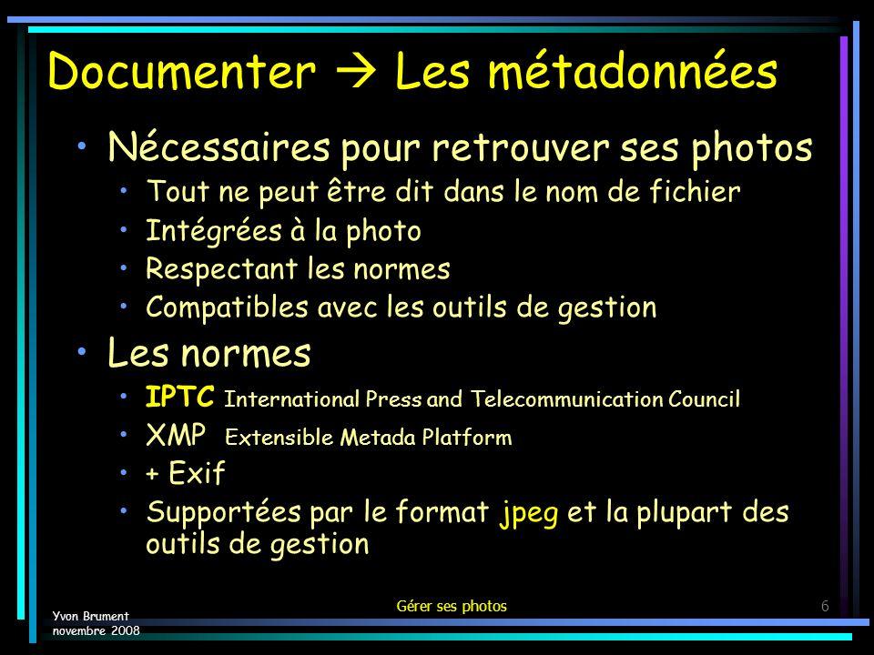 Gérer ses photos6 Documenter Les métadonnées Nécessaires pour retrouver ses photos Tout ne peut être dit dans le nom de fichier Intégrées à la photo Respectant les normes Compatibles avec les outils de gestion Les normes IPTC International Press and Telecommunication Council XMP Extensible Metada Platform + Exif Supportées par le format jpeg et la plupart des outils de gestion Yvon Brument novembre 2008