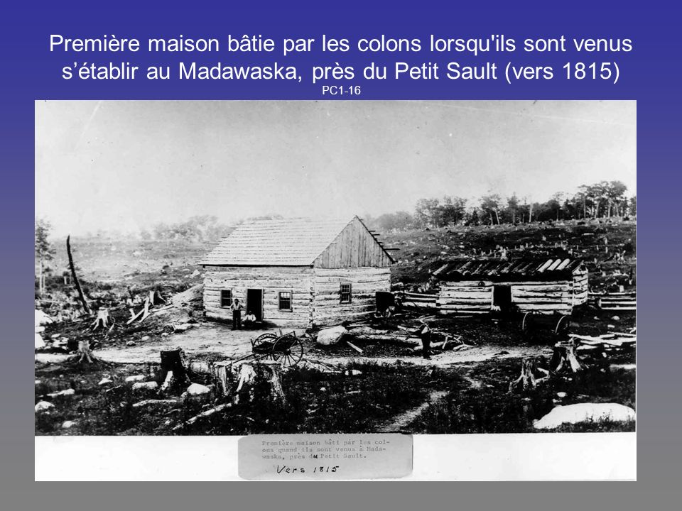 Première maison bâtie par les colons lorsqu'ils sont venus sétablir au Madawaska, près du Petit Sault (vers 1815) PC1-16