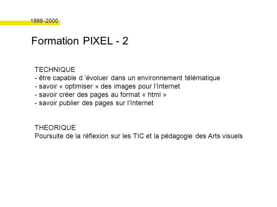 Formation PIXEL - 2 1999 -2000 TECHNIQUE - être capable d évoluer dans un environnement télématique - savoir « optimiser » des images pour lInternet - savoir créer des pages au format « html » - savoir publier des pages sur lInternet THEORIQUE Poursuite de la réflexion sur les TIC et la pédagogie des Arts visuels