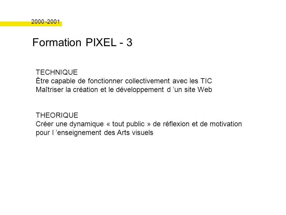 Formation PIXEL - 3 2000 -2001 TECHNIQUE Être capable de fonctionner collectivement avec les TIC Maîtriser la création et le développement d un site Web THEORIQUE Créer une dynamique « tout public » de réflexion et de motivation pour l enseignement des Arts visuels